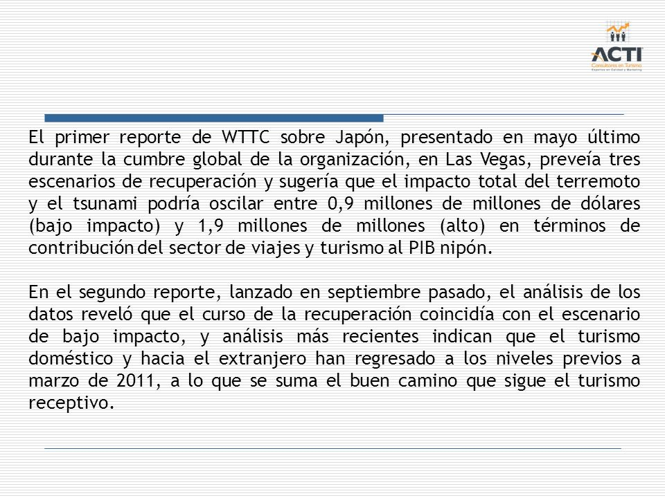 El primer reporte de WTTC sobre Japón, presentado en mayo último durante la cumbre global de la organización, en Las Vegas, preveía tres escenarios de recuperación y sugería que el impacto total del terremoto y el tsunami podría oscilar entre 0,9 millones de millones de dólares (bajo impacto) y 1,9 millones de millones (alto) en términos de contribución del sector de viajes y turismo al PIB nipón.