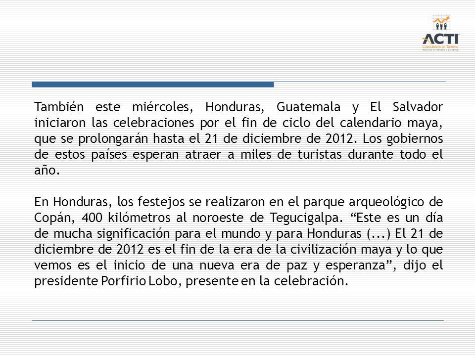 También este miércoles, Honduras, Guatemala y El Salvador iniciaron las celebraciones por el fin de ciclo del calendario maya, que se prolongarán hasta el 21 de diciembre de 2012. Los gobiernos de estos países esperan atraer a miles de turistas durante todo el año.