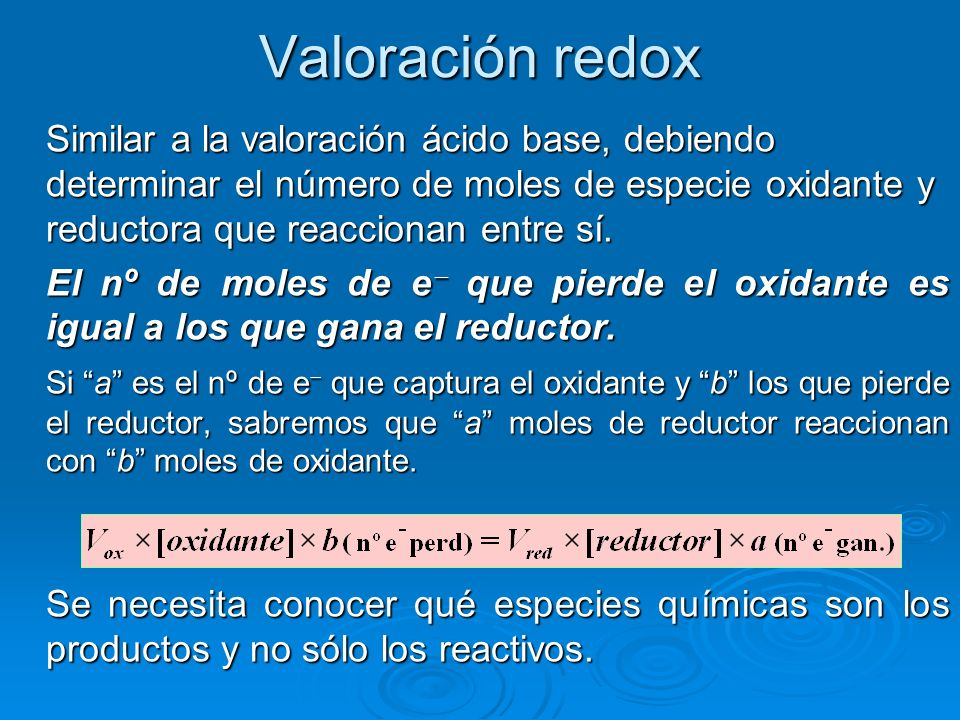 Valoración redox Similar a la valoración ácido base, debiendo determinar el número de moles de especie oxidante y reductora que reaccionan entre sí.