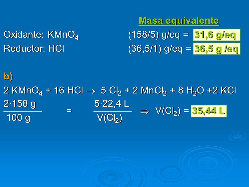 Masa equivalente Oxidante: KMnO4 (158/5) g/eq = 31,6 g/eq. Reductor: HCl (36,5/1) g/eq = 36,5 g /eq.