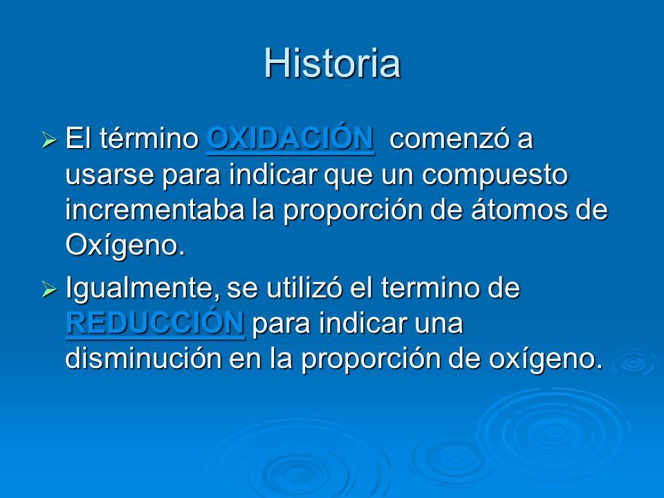 Historia El término OXIDACIÓN comenzó a usarse para indicar que un compuesto incrementaba la proporción de átomos de Oxígeno.