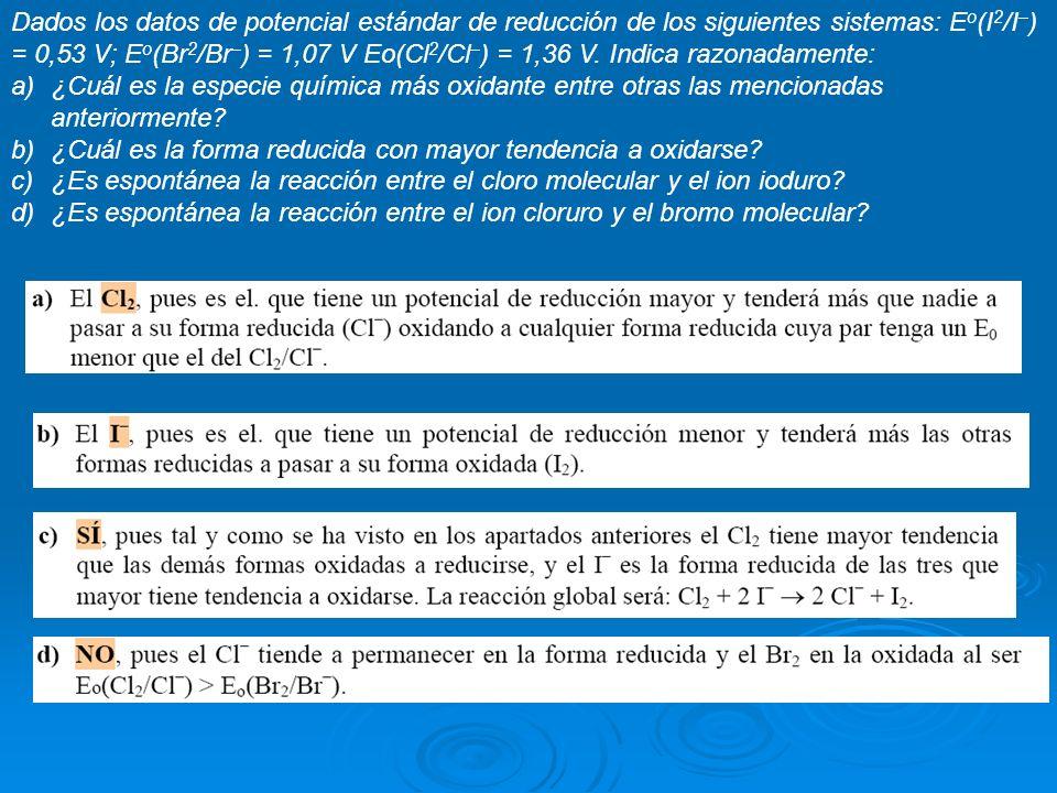 Dados los datos de potencial estándar de reducción de los siguientes sistemas: Eo(I2/I–) = 0,53 V; Eo(Br2/Br–) = 1,07 V Eo(Cl2/Cl–) = 1,36 V. Indica razonadamente:
