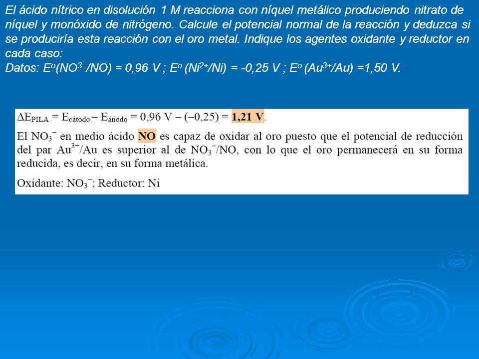 El ácido nítrico en disolución 1 M reacciona con níquel metálico produciendo nitrato de níquel y monóxido de nitrógeno. Calcule el potencial normal de la reacción y deduzca si se produciría esta reacción con el oro metal. Indique los agentes oxidante y reductor en cada caso: