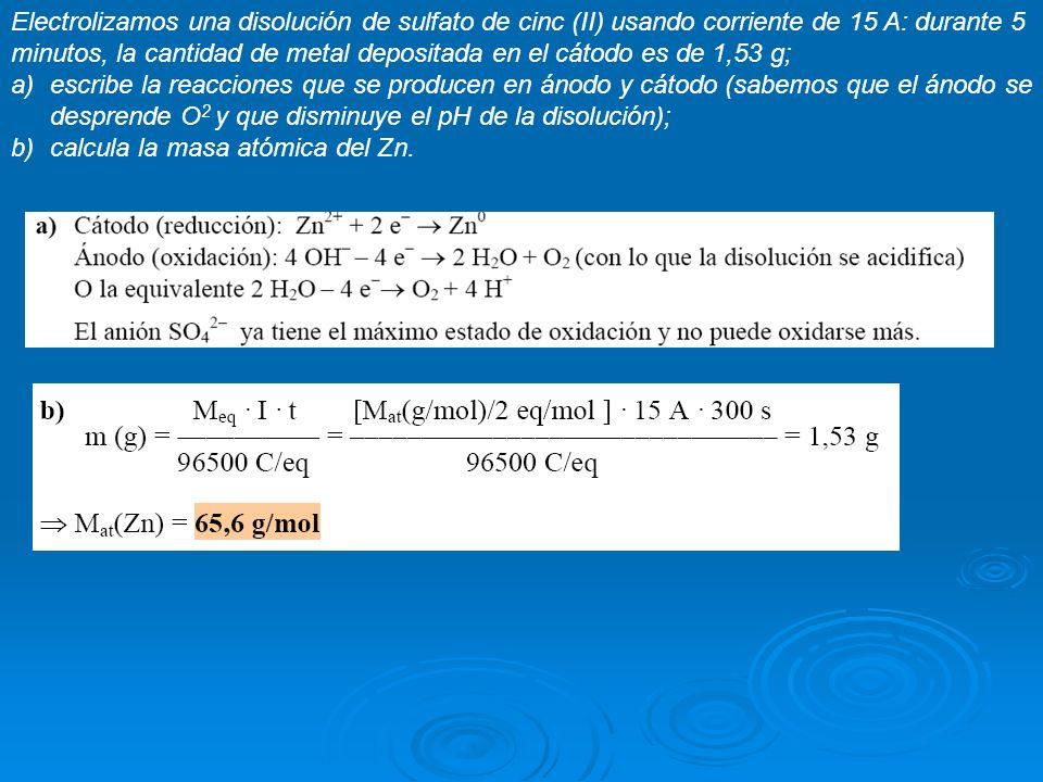 Electrolizamos una disolución de sulfato de cinc (II) usando corriente de 15 A: durante 5 minutos, la cantidad de metal depositada en el cátodo es de 1,53 g;