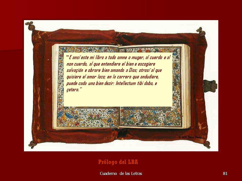 E ansí este mi libro a todo omne o muger, al cuerdo e al non cuerdo, al que entendiere el bien e escogiere salvaçión e obrare bien amando a Dios; otrosí al que quisiere el amor loco; en la carrera que andudiere, puede cada uno bien dezir: Intellectum tibi dabo, e çetera.