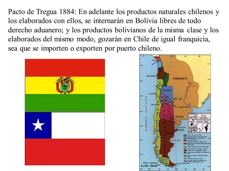 Pacto de Tregua 1884: En adelante los productos naturales chilenos y los elaborados con ellos, se internarán en Bolivia libres de todo derecho aduanero; y los productos bolivianos de la misma clase y los elaborados del mismo modo, gozarán en Chile de igual franquicia, sea que se importen o exporten por puerto chileno.