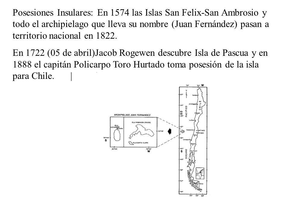 Posesiones Insulares: En 1574 las Islas San Felix-San Ambrosio y todo el archipielago que lleva su nombre (Juan Fernández) pasan a territorio nacional en 1822.