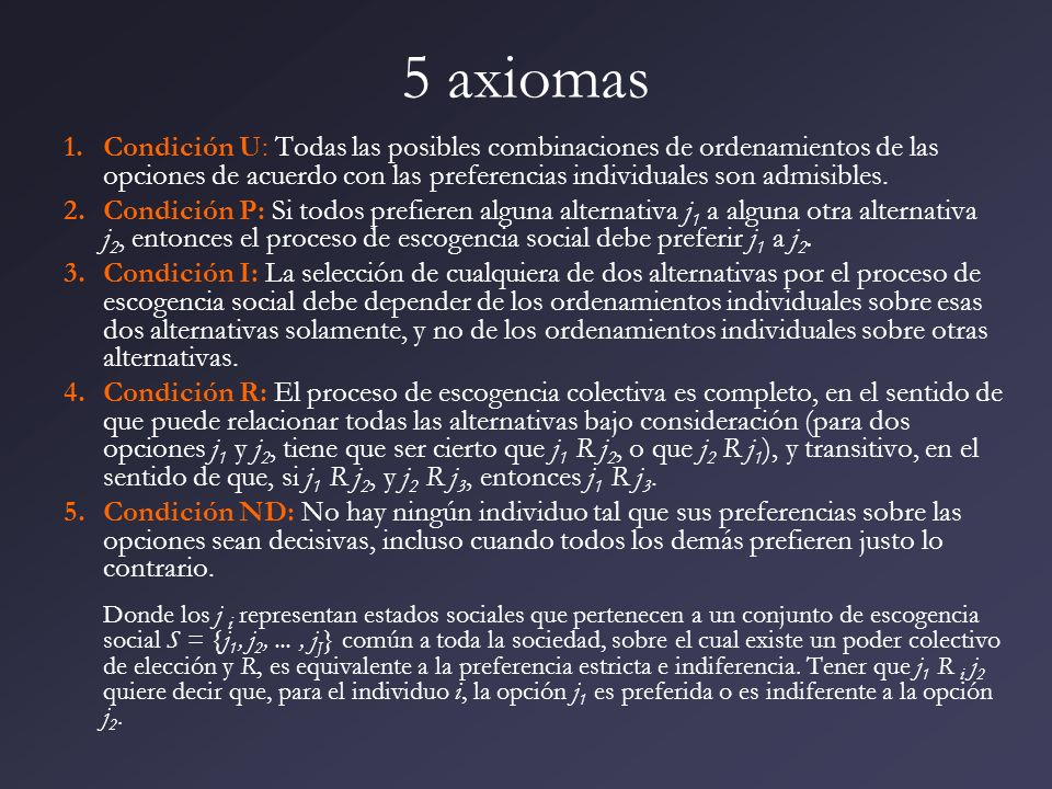 5 axiomas Condición U: Todas las posibles combinaciones de ordenamientos de las opciones de acuerdo con las preferencias individuales son admisibles.