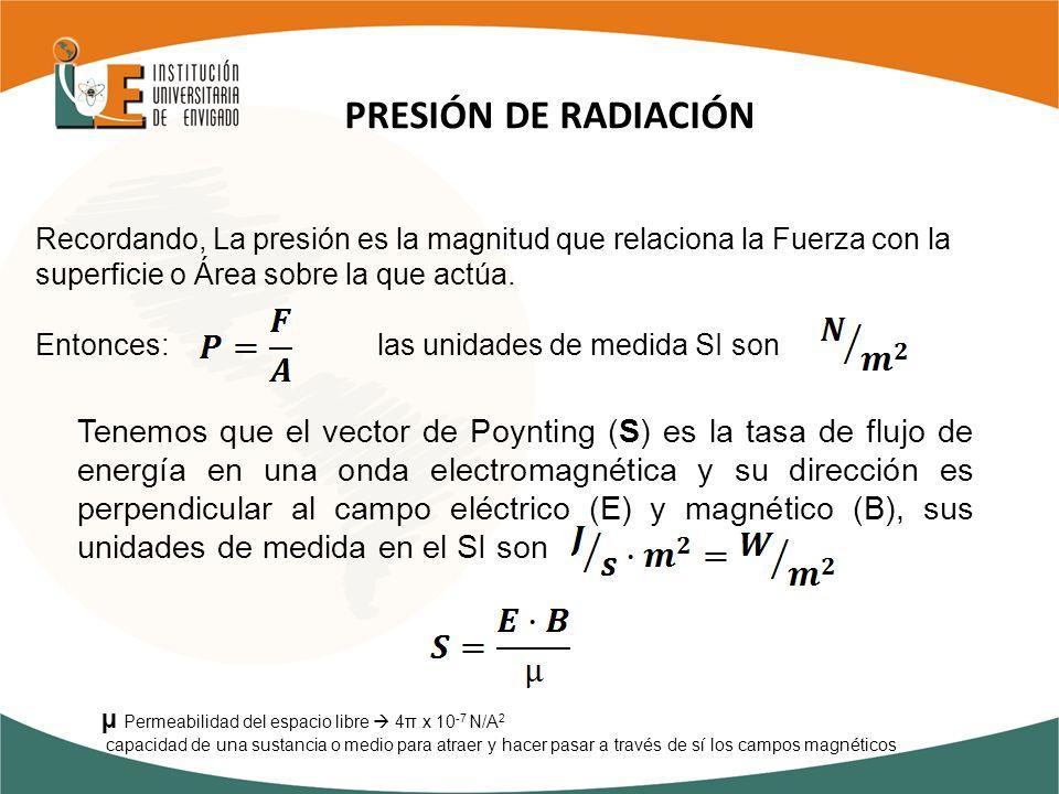 PRESIÓN DE RADIACIÓN Recordando, La presión es la magnitud que relaciona la Fuerza con la superficie o Área sobre la que actúa.
