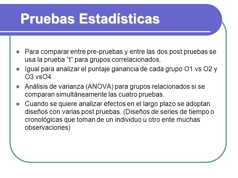 Pruebas Estadísticas Para comparar entre pre-pruebas y entre las dos post pruebas se usa la prueba t para grupos correlacionados.