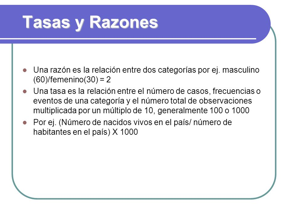 Tasas y Razones Una razón es la relación entre dos categorías por ej. masculino (60)/femenino(30) = 2.