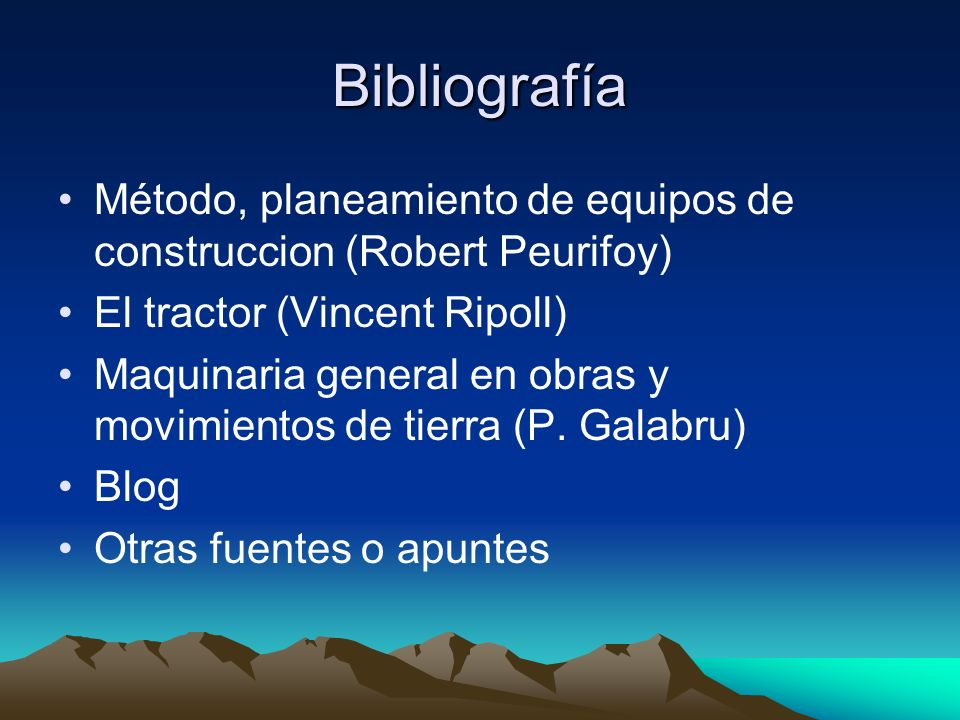 Bibliografía Método, planeamiento de equipos de construccion (Robert Peurifoy) El tractor (Vincent Ripoll)