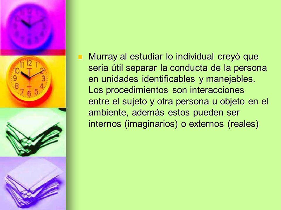 Murray al estudiar lo individual creyó que seria útil separar la conducta de la persona en unidades identificables y manejables.