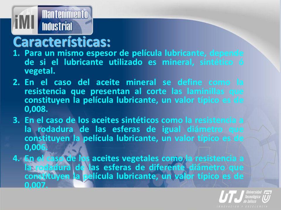 Características: Para un mismo espesor de película lubricante, depende de si el lubricante utilizado es mineral, sintético ó vegetal.