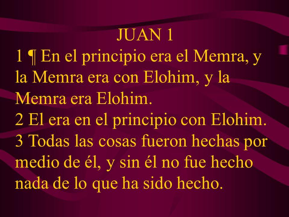 JUAN 1 1 ¶ En el principio era el Memra, y la Memra era con Elohim, y la Memra era Elohim. 2 El era en el principio con Elohim.