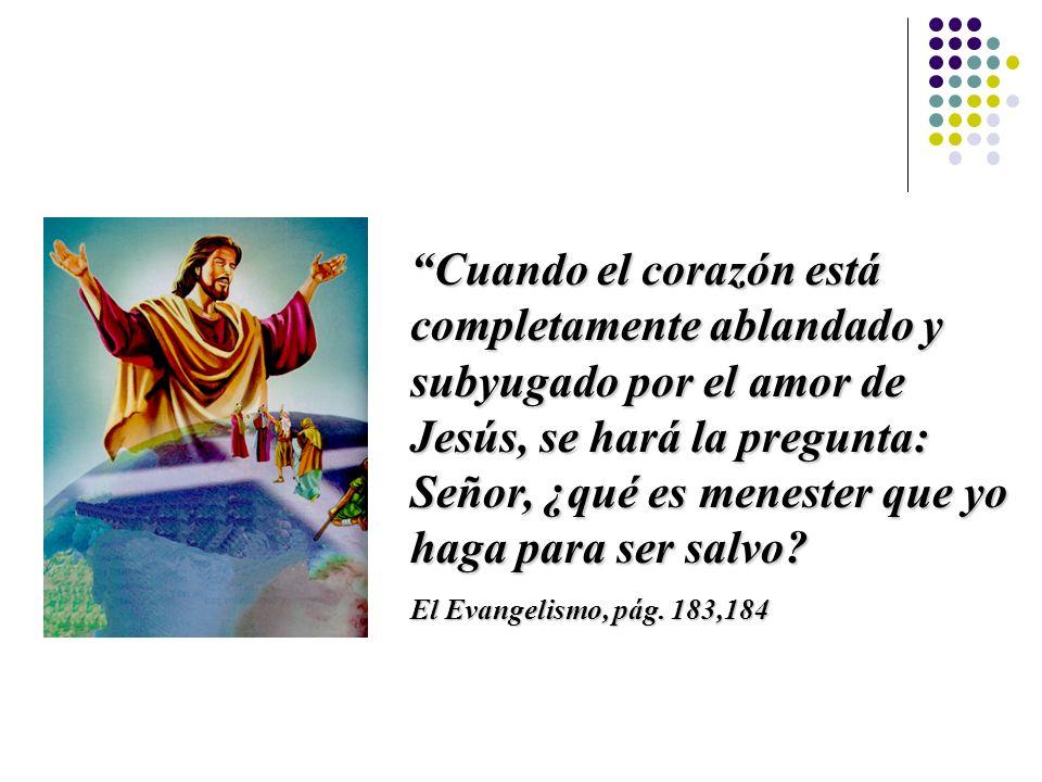 Cuando el corazón está completamente ablandado y subyugado por el amor de Jesús, se hará la pregunta: Señor, ¿qué es menester que yo haga para ser salvo