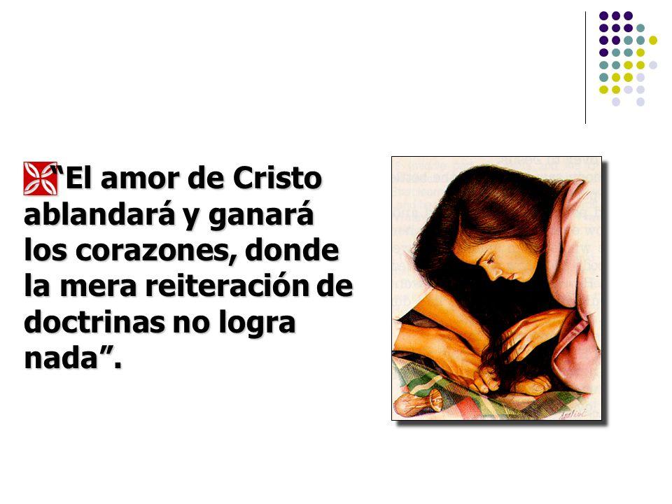 El amor de Cristo ablandará y ganará los corazones, donde la mera reiteración de doctrinas no logra nada .