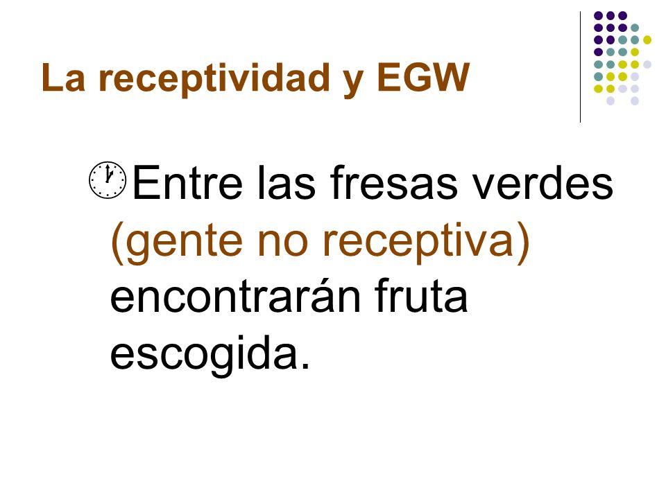 La receptividad y EGW Entre las fresas verdes (gente no receptiva) encontrarán fruta escogida.