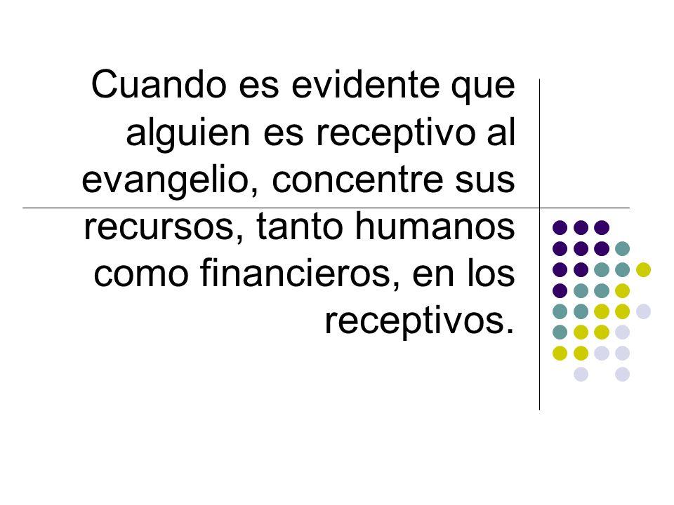 Cuando es evidente que alguien es receptivo al evangelio, concentre sus recursos, tanto humanos como financieros, en los receptivos.