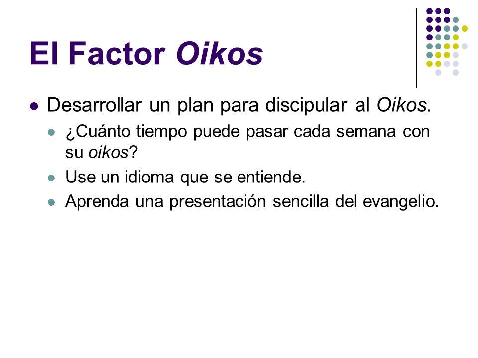 El Factor Oikos Desarrollar un plan para discipular al Oikos.