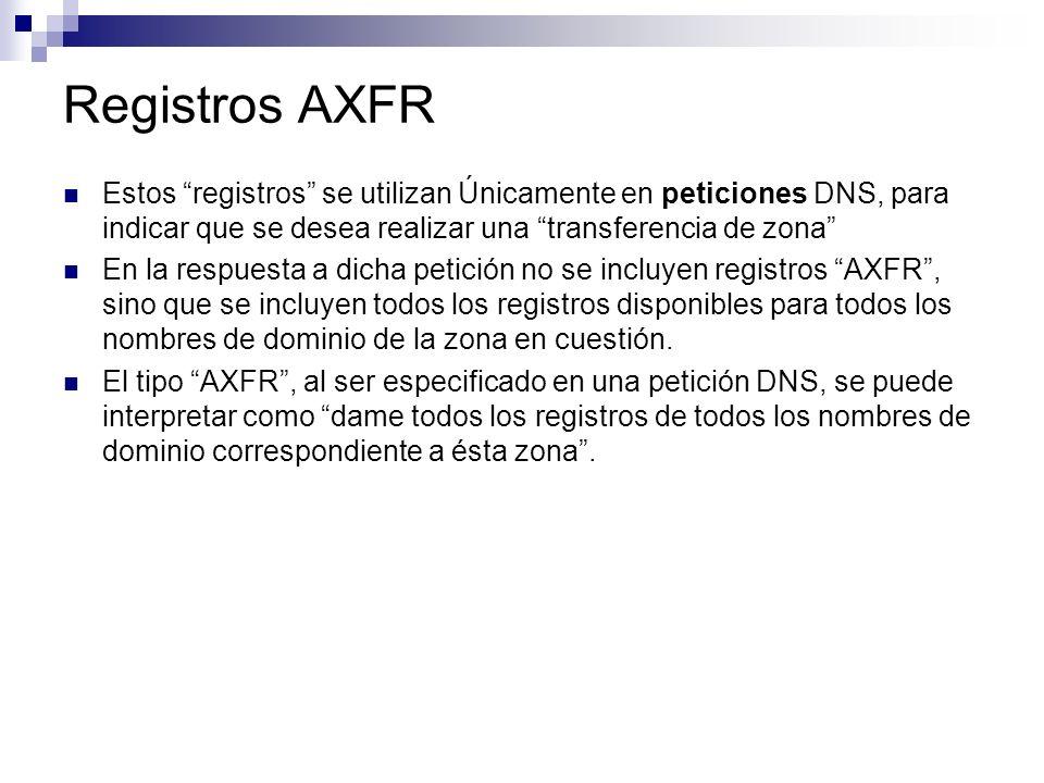 Registros AXFR Estos registros se utilizan Únicamente en peticiones DNS, para indicar que se desea realizar una transferencia de zona