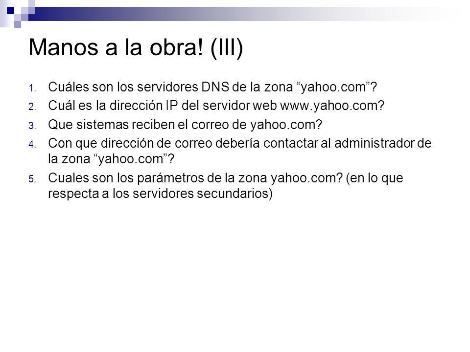 Manos a la obra! (III) Cuáles son los servidores DNS de la zona yahoo.com Cuál es la dirección IP del servidor web www.yahoo.com