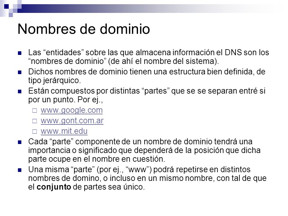 Nombres de dominio Las entidades sobre las que almacena información el DNS son los nombres de dominio (de ahí el nombre del sistema).