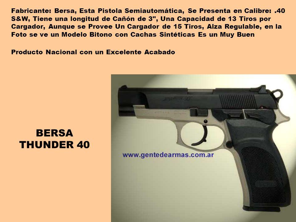 Fabricante: Bersa, Esta Pistola Semiautomática, Se Presenta en Calibre: .40 S&W, Tiene una longitud de Cañón de 3 , Una Capacidad de 13 Tiros por Cargador, Aunque se Provee Un Cargador de 15 Tiros, Alza Regulable, en la Foto se ve un Modelo Bitono con Cachas Sintéticas Es un Muy Buen Producto Nacional con un Excelente Acabado