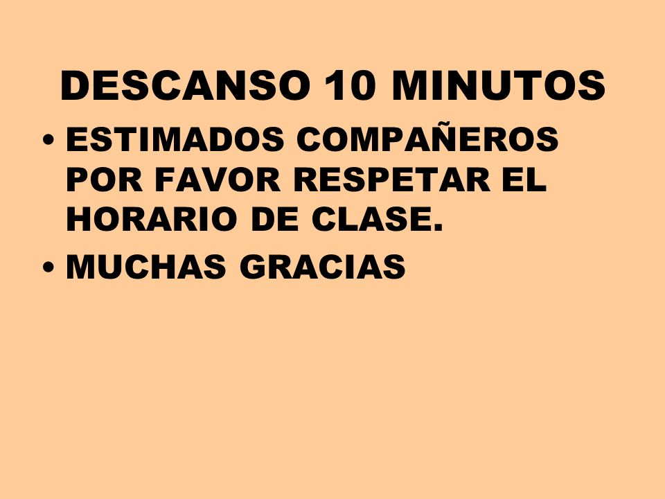 DESCANSO 10 MINUTOS ESTIMADOS COMPAÑEROS POR FAVOR RESPETAR EL HORARIO DE CLASE. MUCHAS GRACIAS