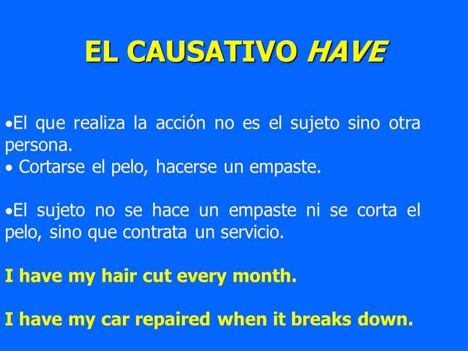 EL CAUSATIVO HAVE El que realiza la acción no es el sujeto sino otra persona. Cortarse el pelo, hacerse un empaste.