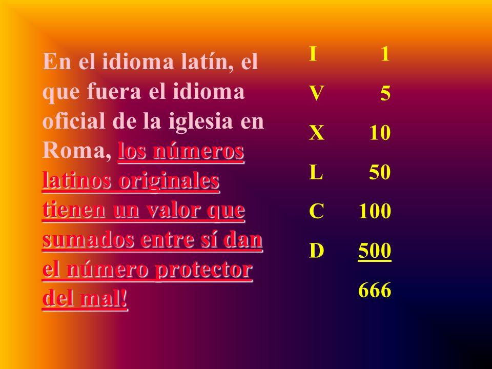 En el idioma latín, el que fuera el idioma oficial de la iglesia en Roma, los números latinos originales tienen un valor que sumados entre sí dan el número protector del mal!