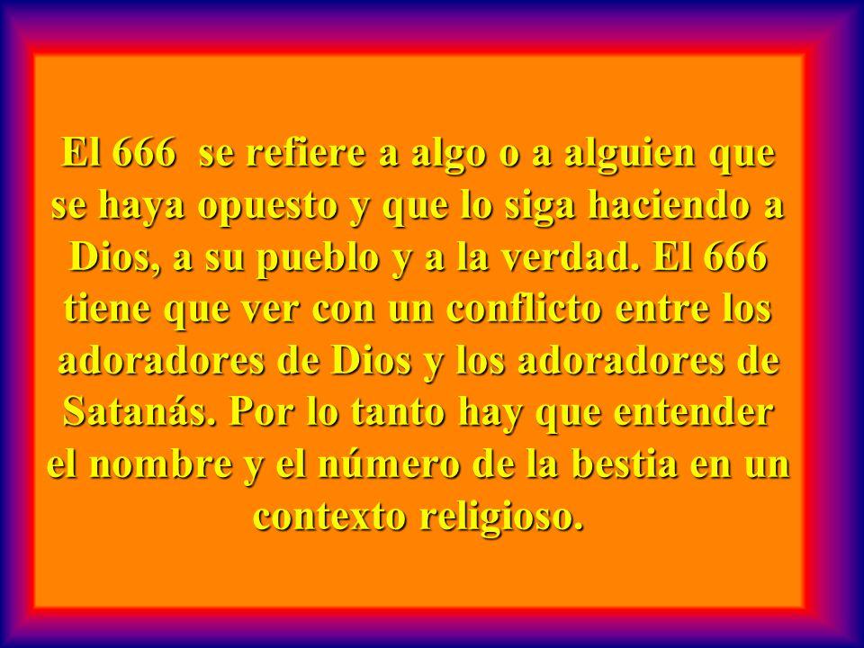 El 666 se refiere a algo o a alguien que se haya opuesto y que lo siga haciendo a Dios, a su pueblo y a la verdad.