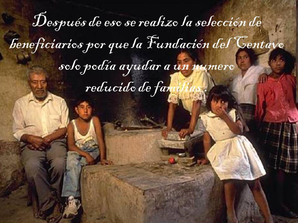 Después de eso se realizo la selección de beneficiarios por que la Fundación del Centavo solo podía ayudar a un numero reducido de familias .