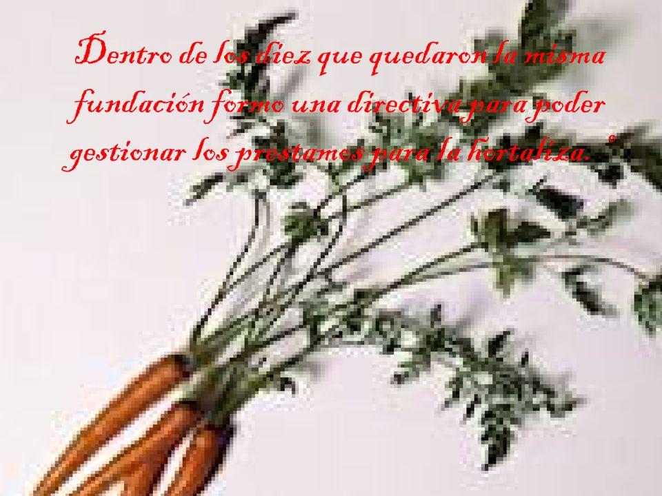 Dentro de los diez que quedaron la misma fundación formo una directiva para poder gestionar los prestamos para la hortaliza.