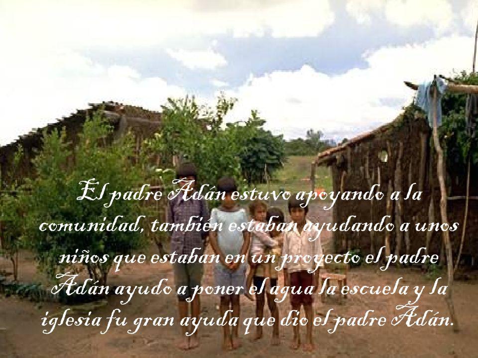 El padre Adán estuvo apoyando a la comunidad, también estaban ayudando a unos niños que estaban en un proyecto el padre Adán ayudo a poner el agua la escuela y la iglesia fu gran ayuda que dio el padre Adán.