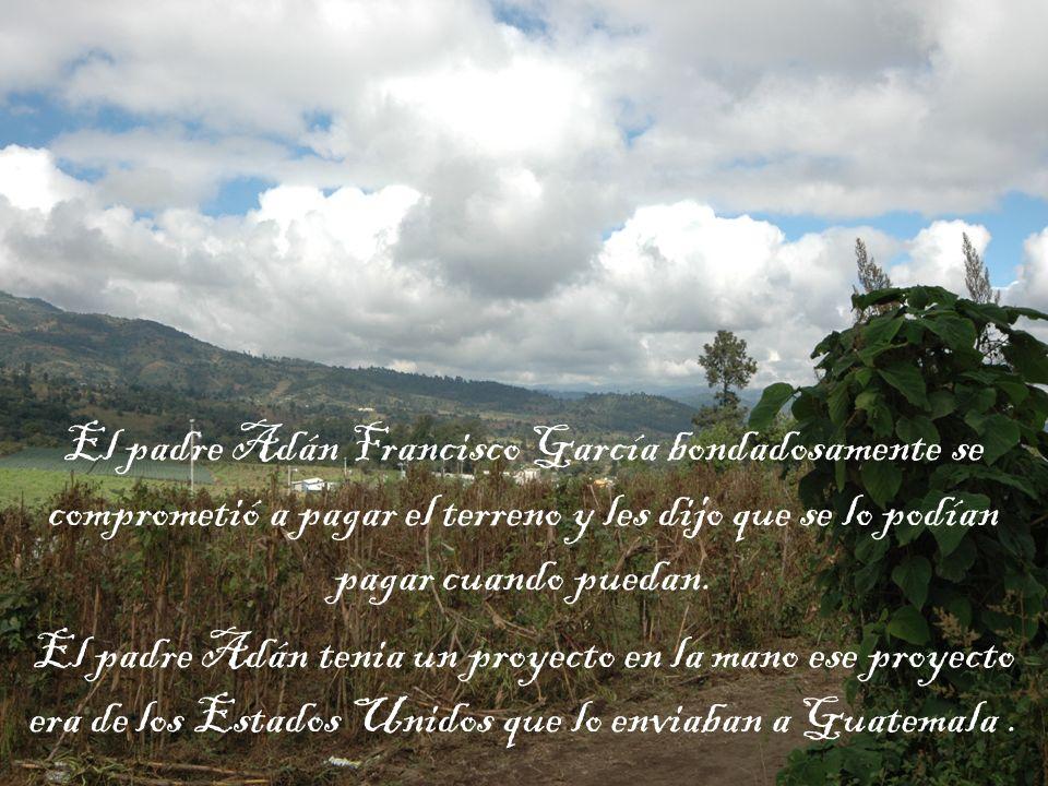 El padre Adán Francisco García bondadosamente se comprometió a pagar el terreno y les dijo que se lo podían pagar cuando puedan.
