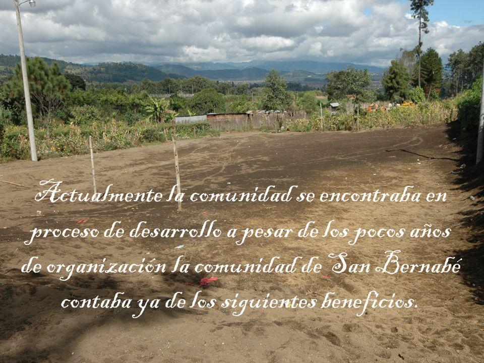 Actualmente la comunidad se encontraba en proceso de desarrollo a pesar de los pocos años de organización la comunidad de San Bernabé contaba ya de los siguientes beneficios.
