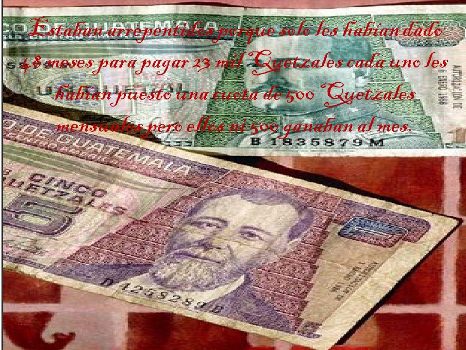 Estaban arrepentidos porque solo les habían dado 48 meses para pagar 23 mil Quetzales cada uno les habían puesto una cuota de 500 Quetzales mensuales pero ellos ni 500 ganaban al mes.