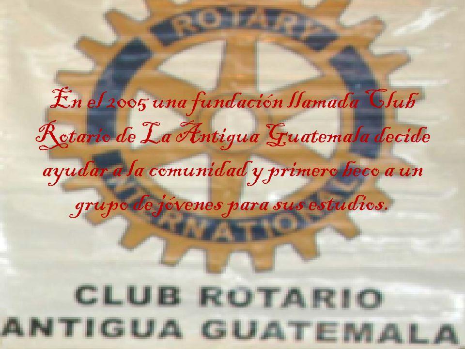 En el 2005 una fundación llamada Club Rotario de La Antigua Guatemala decide ayudar a la comunidad y primero beco a un grupo de jóvenes para sus estudios.