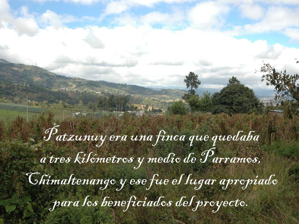 Patzunuy era una finca que quedaba a tres kilómetros y medio de Parramos, Chimaltenango y ese fue el lugar apropiado para los beneficiados del proyecto.