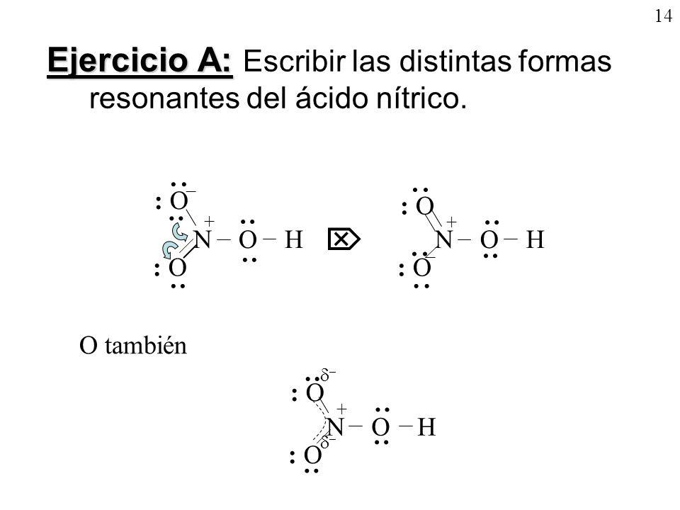 14Ejercicio A: Escribir las distintas formas resonantes del ácido nítrico. + N O H. : O. · · –