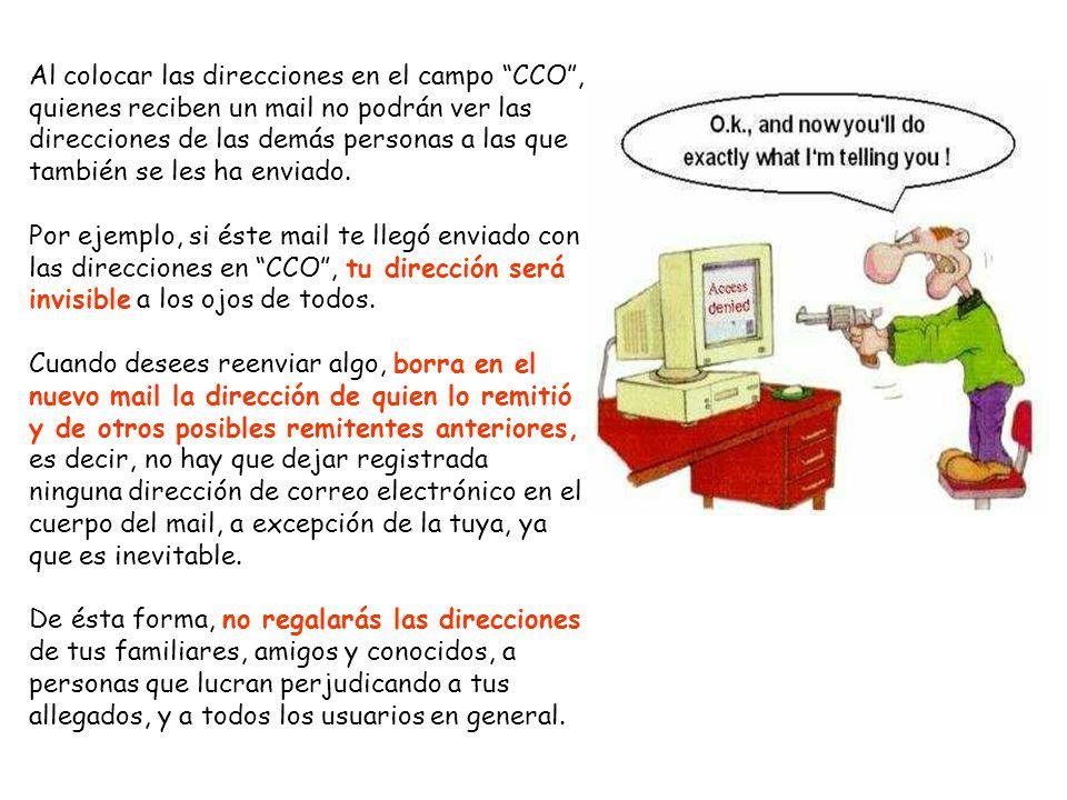 Al colocar las direcciones en el campo CCO , quienes reciben un mail no podrán ver las direcciones de las demás personas a las que también se les ha enviado.
