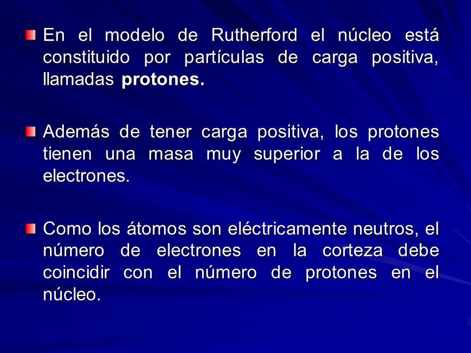 En el modelo de Rutherford el núcleo está constituido por partículas de carga positiva, llamadas protones.