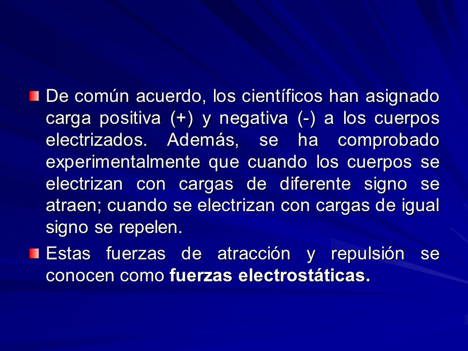 De común acuerdo, los científicos han asignado carga positiva (+) y negativa (-) a los cuerpos electrizados. Además, se ha comprobado experimentalmente que cuando los cuerpos se electrizan con cargas de diferente signo se atraen; cuando se electrizan con cargas de igual signo se repelen.