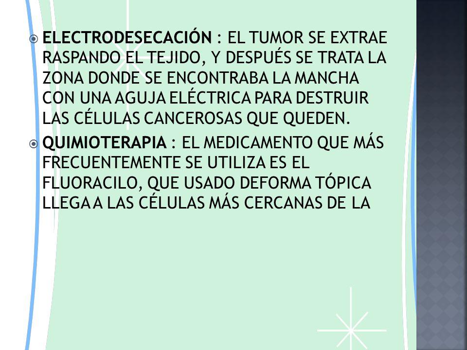 ELECTRODESECACIÓN : EL TUMOR SE EXTRAE RASPANDO EL TEJIDO, Y DESPUÉS SE TRATA LA ZONA DONDE SE ENCONTRABA LA MANCHA CON UNA AGUJA ELÉCTRICA PARA DESTRUIR LAS CÉLULAS CANCEROSAS QUE QUEDEN.
