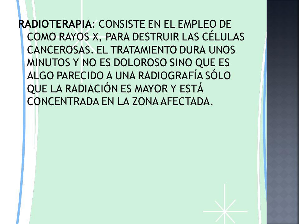 RADIOTERAPIA: CONSISTE EN EL EMPLEO DE COMO RAYOS X, PARA DESTRUIR LAS CÉLULAS CANCEROSAS.