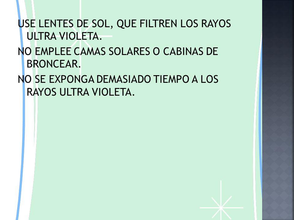 USE LENTES DE SOL, QUE FILTREN LOS RAYOS ULTRA VIOLETA