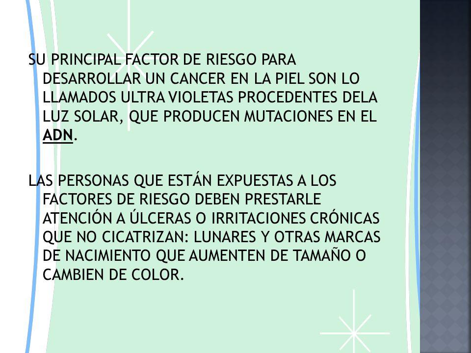 SU PRINCIPAL FACTOR DE RIESGO PARA DESARROLLAR UN CANCER EN LA PIEL SON LO LLAMADOS ULTRA VIOLETAS PROCEDENTES DELA LUZ SOLAR, QUE PRODUCEN MUTACIONES EN EL ADN.