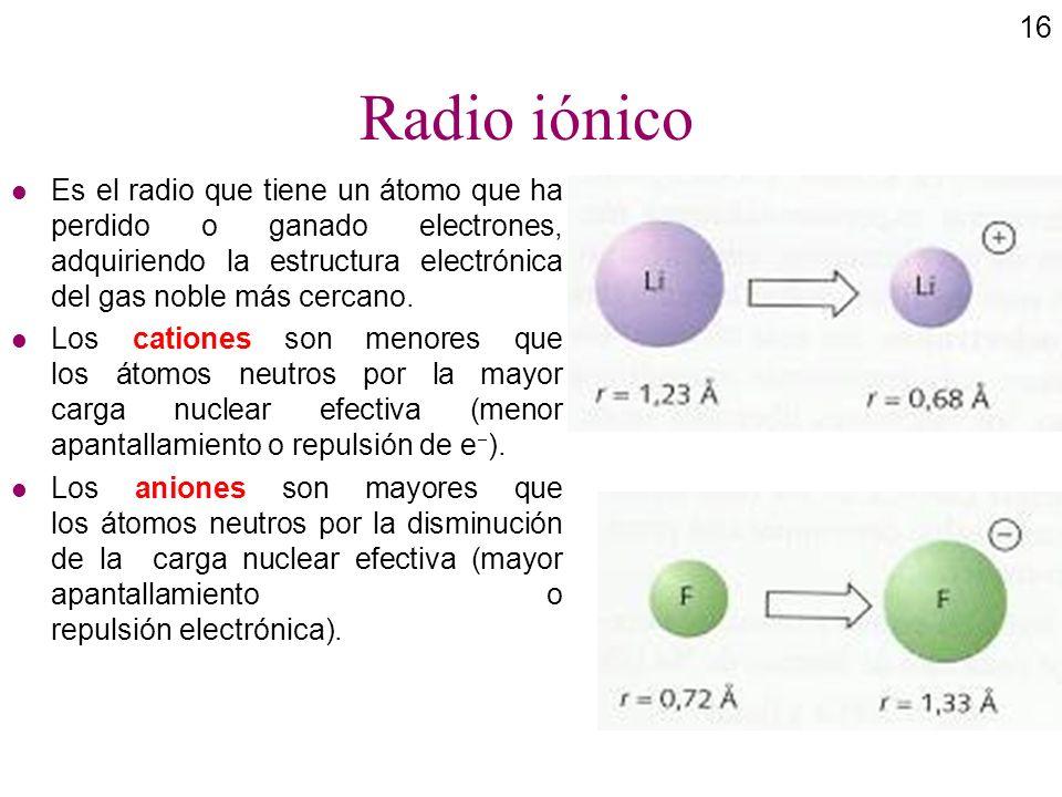 Radio iónicoEs el radio que tiene un átomo que ha perdido o ganado electrones, adquiriendo la estructura electrónica del gas noble más cercano.