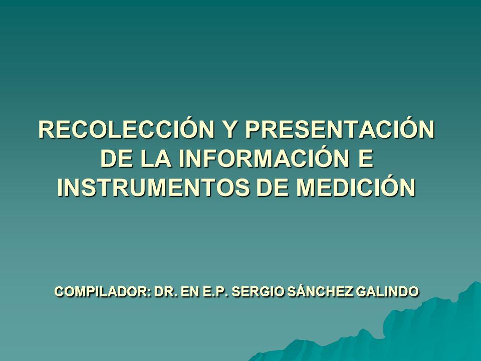 RECOLECCIÓN Y PRESENTACIÓN DE LA INFORMACIÓN E INSTRUMENTOS DE MEDICIÓN COMPILADOR: DR.